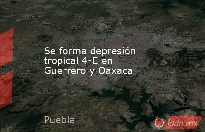 Se forma depresión tropical 4-E en Guerrero y Oaxaca. Noticias en tiempo real