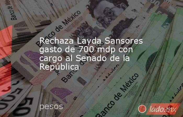 Rechaza Layda Sansores gasto de 700 mdp con cargo al Senado de la República. Noticias en tiempo real