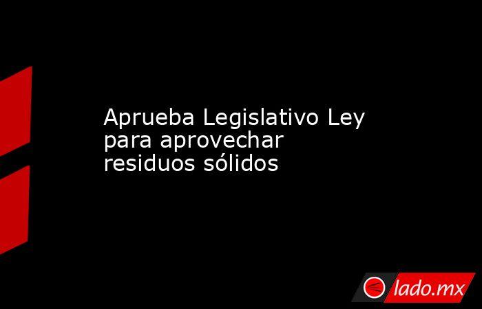 Aprueba Legislativo Ley para aprovechar residuos sólidos. Noticias en tiempo real