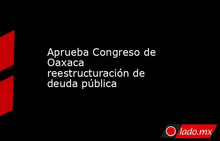Aprueba Congreso de Oaxaca reestructuración de deuda pública. Noticias en tiempo real