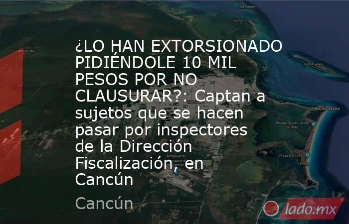 ¿LO HAN EXTORSIONADO PIDIÉNDOLE 10 MIL PESOS POR NO CLAUSURAR?: Captan a sujetos que se hacen pasar por inspectores de la Dirección Fiscalización, en Cancún. Noticias en tiempo real