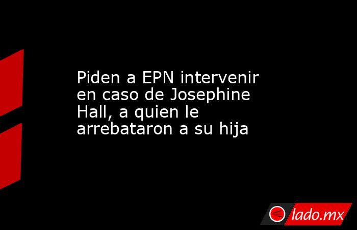 Piden a EPN intervenir en caso de Josephine Hall, a quien le arrebataron a su hija. Noticias en tiempo real