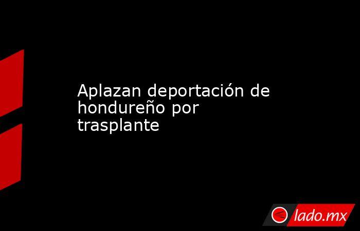 Aplazan deportación de hondureño por trasplante. Noticias en tiempo real
