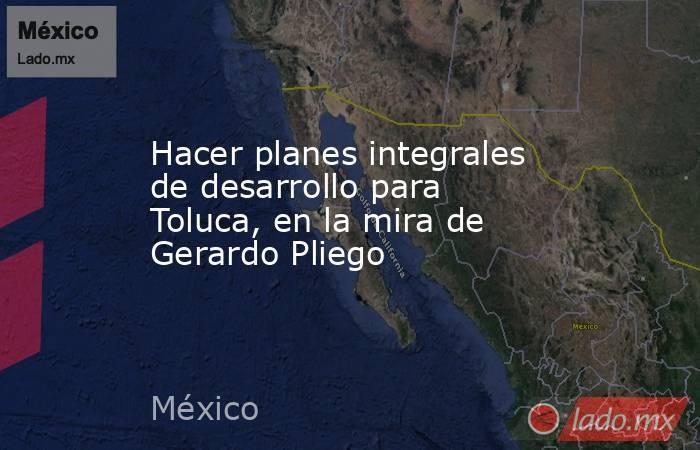 Hacer planes integrales de desarrollo para Toluca, en la mira de Gerardo Pliego. Noticias en tiempo real