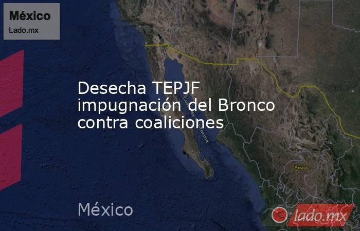 Desecha TEPJF impugnación del Bronco contra coaliciones. Noticias en tiempo real