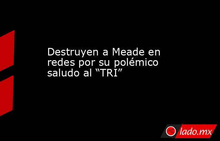 """Destruyen a Meade en redes por su polémico saludo al """"TRI"""". Noticias en tiempo real"""