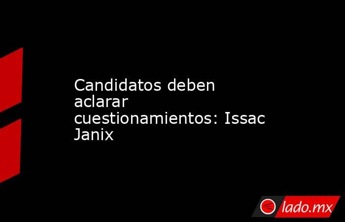 Candidatos deben aclarar cuestionamientos: Issac Janix. Noticias en tiempo real