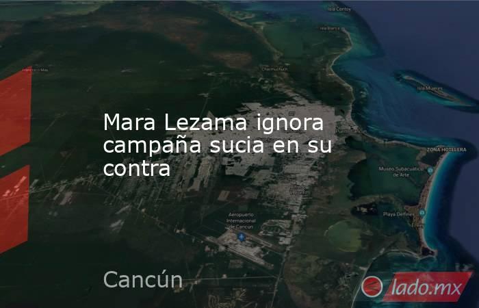 Mara Lezama ignora campaña sucia en su contra. Noticias en tiempo real