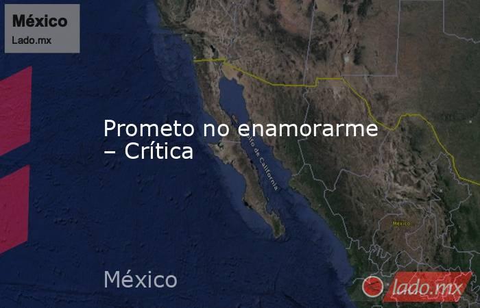 Prometo no enamorarme – Crítica. Noticias en tiempo real