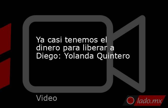 Ya casi tenemos el dinero para liberar a Diego: Yolanda Quintero. Noticias en tiempo real