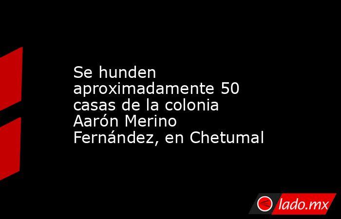 Se hunden aproximadamente 50 casas de la colonia Aarón Merino Fernández, en Chetumal. Noticias en tiempo real