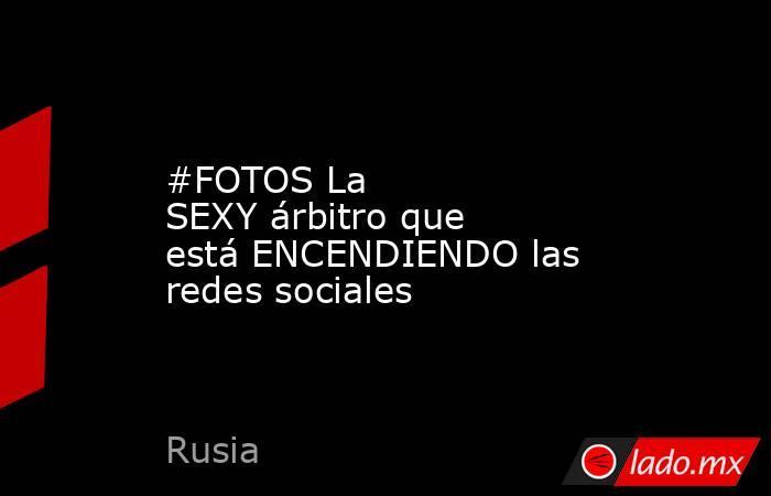 #FOTOS La SEXYárbitro que está ENCENDIENDO las redes sociales . Noticias en tiempo real