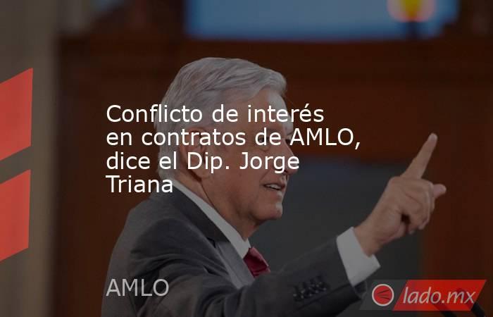 Conflicto de interés en contratos de AMLO, dice el Dip. Jorge Triana. Noticias en tiempo real