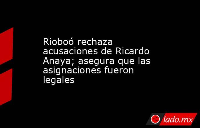 Rioboó rechaza acusaciones de Ricardo Anaya; asegura que las asignaciones fueron legales. Noticias en tiempo real