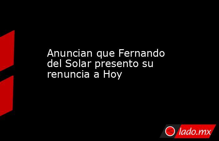 Anuncian que Fernando del Solar presento su renuncia a Hoy. Noticias en tiempo real