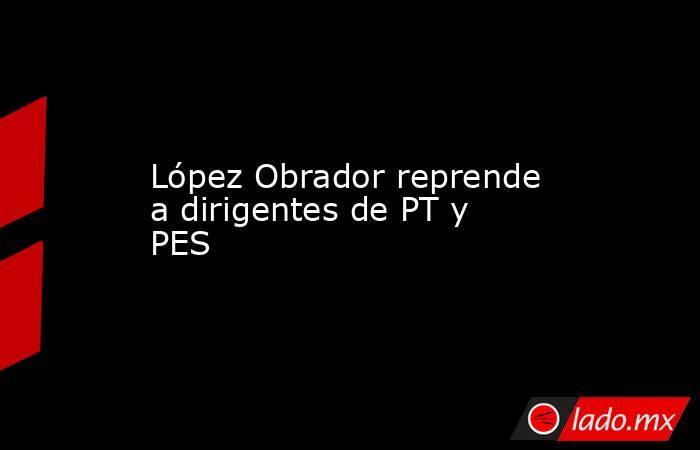 López Obrador reprende a dirigentes de PT y PES . Noticias en tiempo real
