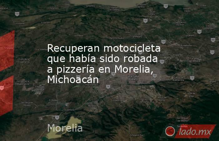 Recuperan motocicleta que había sido robada a pizzería en Morelia, Michoacán. Noticias en tiempo real