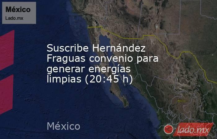 Suscribe Hernández Fraguas convenio para generar energías limpias (20:45 h). Noticias en tiempo real