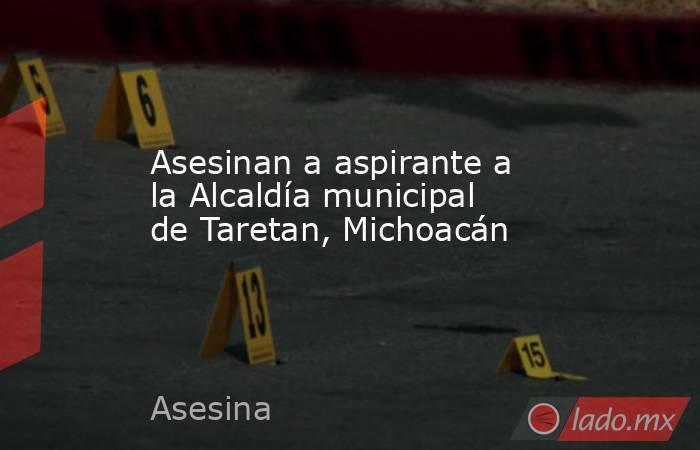 Asesinan a aspirante a la Alcaldía municipal de Taretan, Michoacán. Noticias en tiempo real