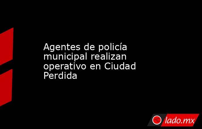 Agentes de policía municipal realizan operativo en Ciudad Perdida. Noticias en tiempo real