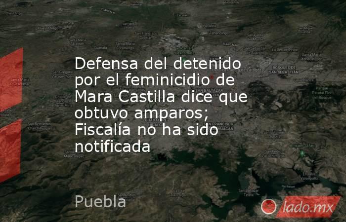 Defensa del detenido por el feminicidio de Mara Castilla dice que obtuvo amparos; Fiscalía no ha sido notificada. Noticias en tiempo real