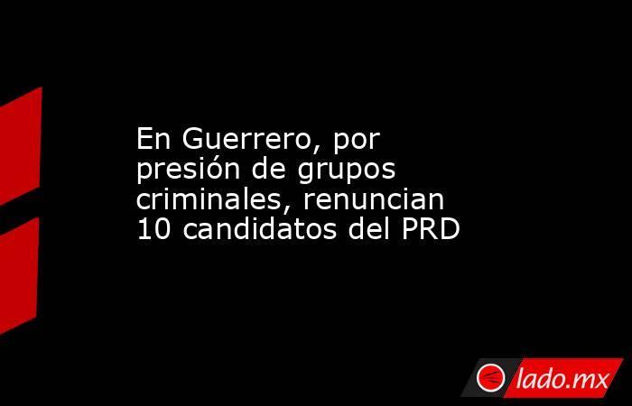 En Guerrero, por presión de grupos criminales, renuncian 10 candidatos del PRD. Noticias en tiempo real