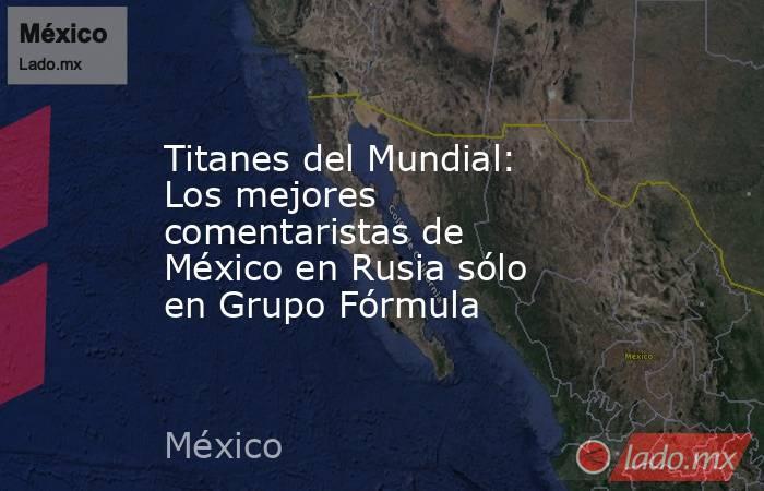 Titanes del Mundial: Los mejores comentaristas de México en Rusia sólo en Grupo Fórmula. Noticias en tiempo real