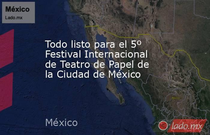 Todo listo para el 5º Festival Internacional de Teatro de Papel de la Ciudad de México. Noticias en tiempo real