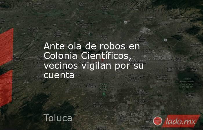 Ante ola de robos en Colonia Científicos, vecinos vigilan por su cuenta. Noticias en tiempo real