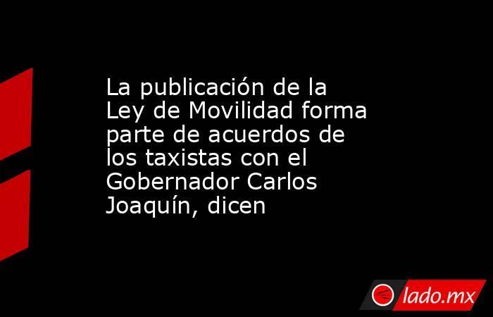 La publicación de la Ley de Movilidad forma parte de acuerdos de los taxistas con el Gobernador Carlos Joaquín, dicen. Noticias en tiempo real