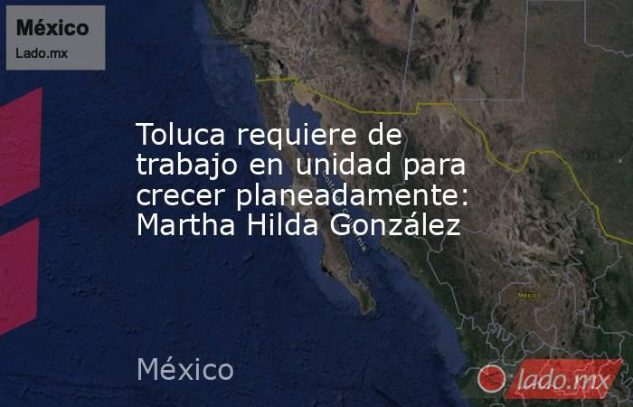 Toluca requiere de trabajo en unidad para crecer planeadamente: Martha Hilda González. Noticias en tiempo real