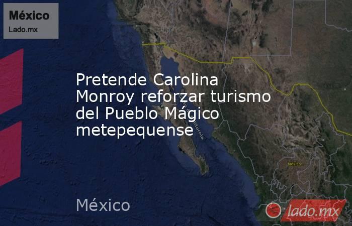Pretende Carolina Monroy reforzar turismo del Pueblo Mágico metepequense. Noticias en tiempo real
