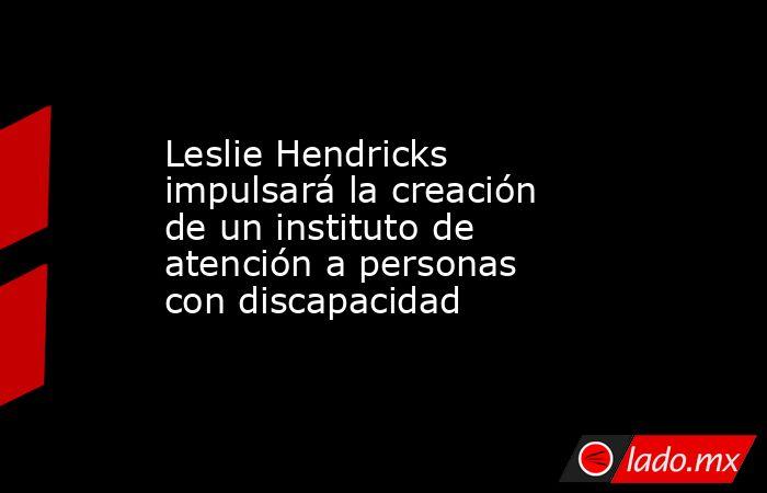 Leslie Hendricks impulsará la creación de un instituto de atención a personas con discapacidad. Noticias en tiempo real
