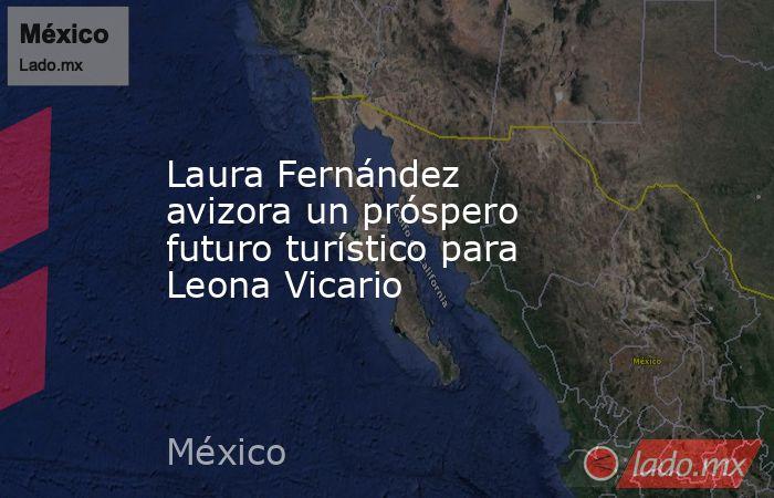 Laura Fernández avizora un próspero futuro turístico para Leona Vicario. Noticias en tiempo real