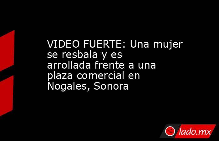 VIDEO FUERTE: Una mujer se resbala y es arrollada frente a una plaza comercial en Nogales, Sonora. Noticias en tiempo real
