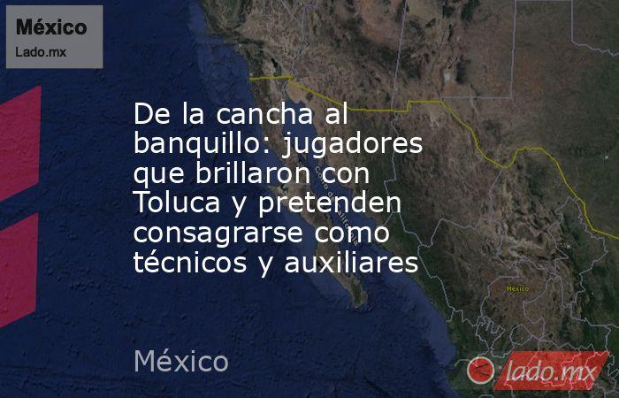 De la cancha al banquillo: jugadores que brillaron con Toluca y pretenden consagrarse como técnicos y auxiliares. Noticias en tiempo real