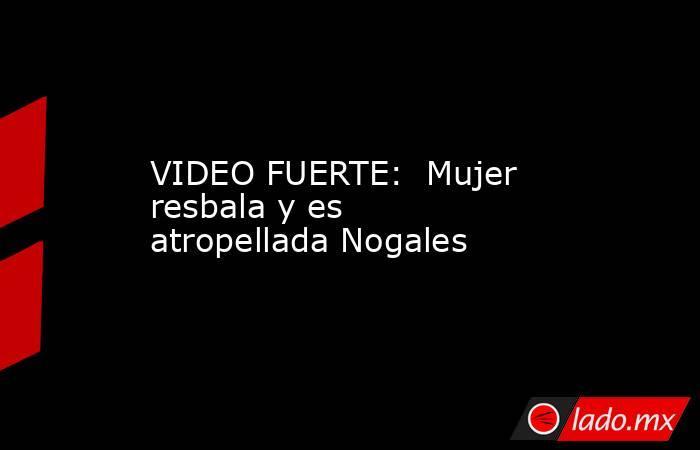 VIDEO FUERTE:  Mujer resbala y es atropellada Nogales. Noticias en tiempo real