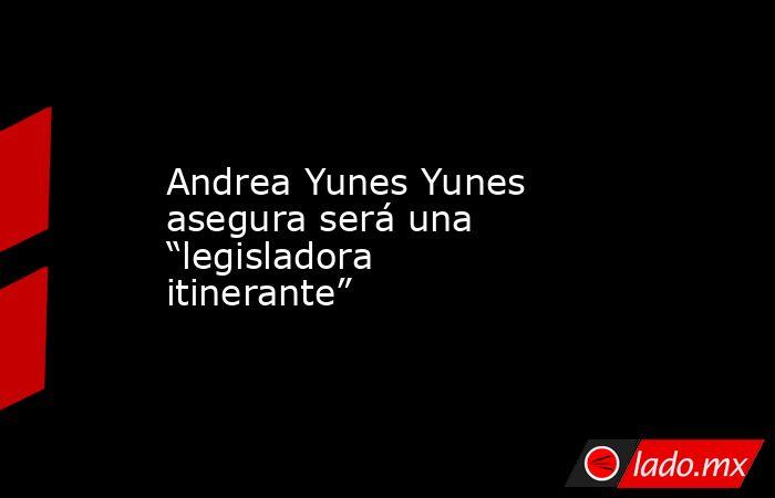 """Andrea Yunes Yunes asegura será una """"legisladora itinerante"""". Noticias en tiempo real"""