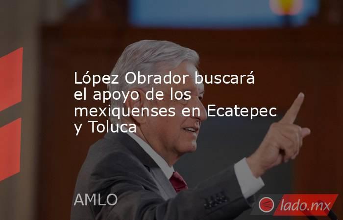 López Obrador buscará el apoyo de los mexiquenses en Ecatepec y Toluca. Noticias en tiempo real