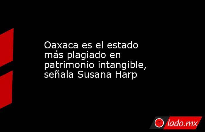 Oaxaca es el estado más plagiado en patrimonio intangible, señala Susana Harp. Noticias en tiempo real