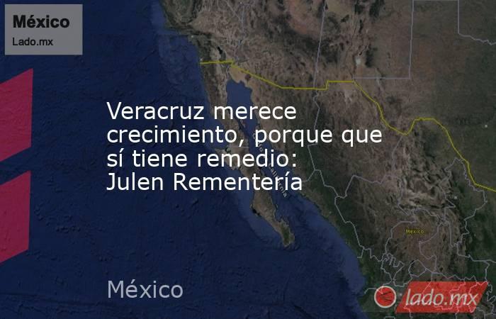 Veracruz merece crecimiento, porque que sí tiene remedio: Julen Rementería. Noticias en tiempo real