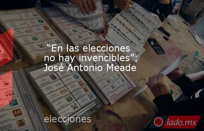 """""""En las elecciones no hay invencibles"""": José Antonio Meade. Noticias en tiempo real"""