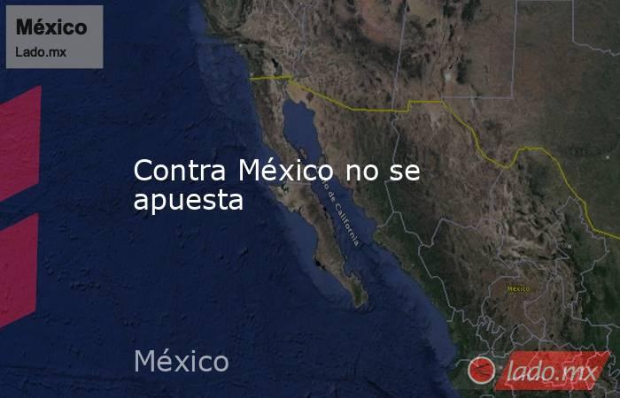 Contra México no se apuesta. Noticias en tiempo real