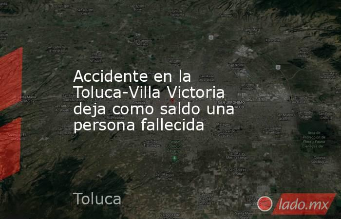 Accidente en la Toluca-Villa Victoria deja como saldo una persona fallecida. Noticias en tiempo real