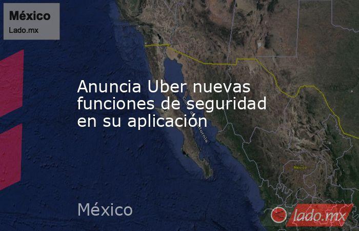 Anuncia Uber nuevas funciones de seguridad en su aplicación. Noticias en tiempo real