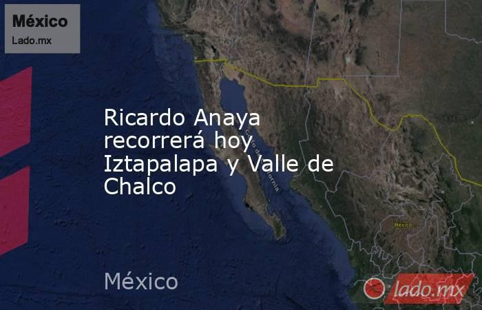 Ricardo Anaya recorrerá hoy Iztapalapa y Valle de Chalco. Noticias en tiempo real