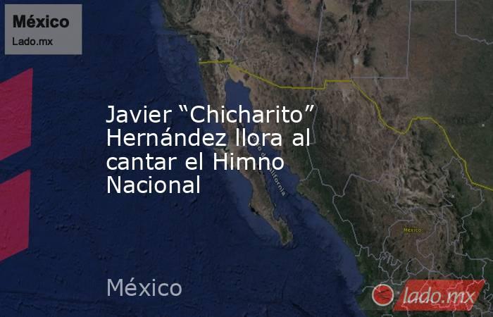 """Javier """"Chicharito"""" Hernández llora al cantar el Himno Nacional. Noticias en tiempo real"""