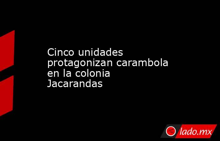 Cinco unidades protagonizan carambola en la colonia Jacarandas. Noticias en tiempo real