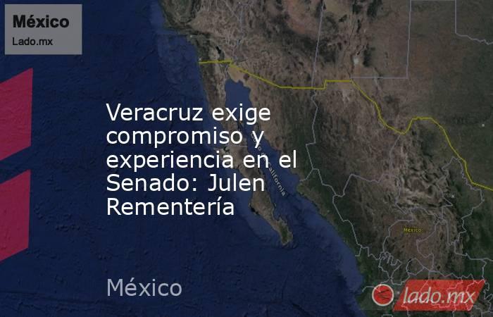 Veracruz exige compromiso y experiencia en el Senado: Julen Rementería. Noticias en tiempo real
