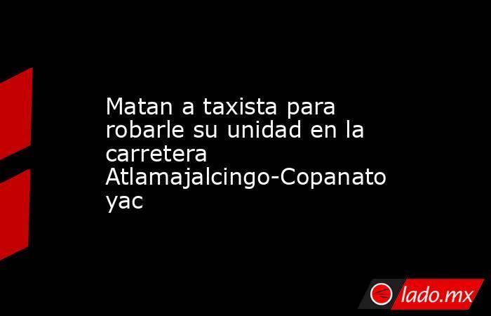 Matan a taxista para robarle su unidad en la carretera Atlamajalcingo-Copanatoyac. Noticias en tiempo real